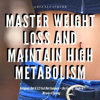 Master Weight Loss And Maintain High Metabolism: Ketogenic Diet & 5:2 Fast Diet Cookbook + Dry Fasting : Guide to Miracle of Fasting, Greenleatherr