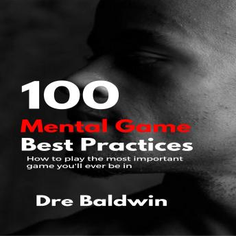 100 Mental Game Best Practices: How To Play The Most Important Game You'll Ever Be In, Dre Baldwin