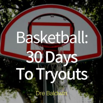 Basketball: 30 Days to Tryouts: Sharpen Your Game And Your Mind For The Big Moment Of Basketball Tryouts, Dre Baldwin