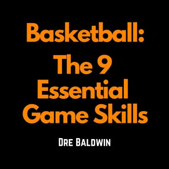 Basketball: The 9 Essential Game Skills: Learn The Basic Skills You Need To Be The Best Possible Basketball Player