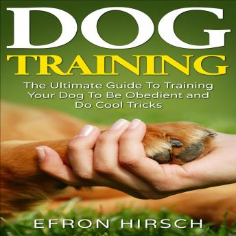 Dog Training: The Ultimate Guide To Training Your Dog To Be Obedient and Do Cool Tricks, Efron Hirsch