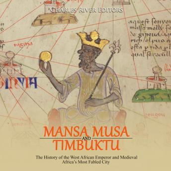 Mansa Musa and and Timbuktu: The History of the West African Emperor and Medieval Africa's Most Fabled City