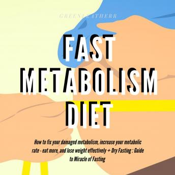 Fast Metabolism Diet  How To Fix Your Damaged Metabolism, Increase Your Metabolic Rate, Eat More, And Lose Weight Effectively + Dry Fasting : Guide to Miracle of Fasting