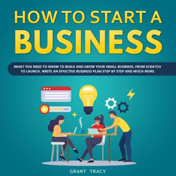 Download How to Start a Business: What You Need to Know to Build and Grow Your Small Business, from Scratch to Launch, Write an Effective Business Plan Step by Step and Much More by Grant Tracy