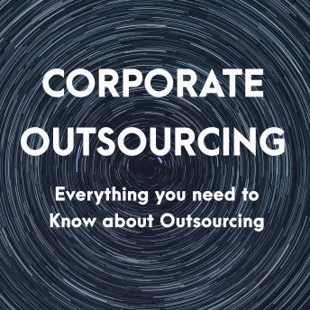 Corporate Outsourcing: Everything you need to Know about Outsourcing, Ryan E. See