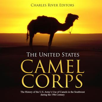 The United States Camel Corps: The History of the U.S. Army's Use of Camels in the Southwest during the 19th Century