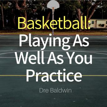 Basketball: Playing as Well as You Practice: Perform In Your Games Just As Well - If Not Better - Than You Perform In Practice, Dre Baldwin