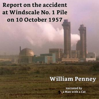 Report on the accident at Windscale No. 1 Pile on 10 October 1957: The Penney Report, Jack Diamond, J M Kay, David E H Peirson, Basil F J Schonland, William Penney