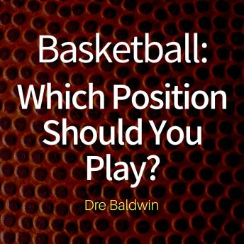 Basketball: Which Position Should You Play?: The Positions of 'Positionless' Basketball and Where You'll Fit In
