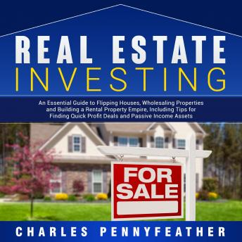 Download Real Estate Investing: An Essential Guide to Flipping Houses, Wholesaling Properties and Building a Rental Property Empire, Including Tips for Finding Passive Income Assets by Charles Pennyfeather