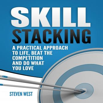 Skill Stacking: A Practical Approach to Life, Beat the Competition and Do What You Love