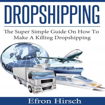 Dropshipping: The Super Simple Guide On How To Make A Killing Dropshipping, Efron Hirsch