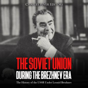 Download Soviet Union during the Brezhnev Era: The History of the USSR Under Leonid Brezhnev by Charles River Editors