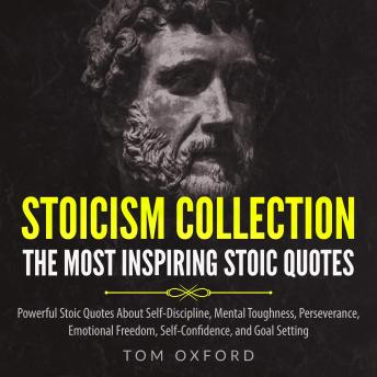 Stoicism Collection: The Most Inspiring Stoic Quotes: Powerful Stoic Quotes About Self-Discipline, Mental Toughness, Perseverance, Emotional Freedom, Self-Confidence, and Goal Setting