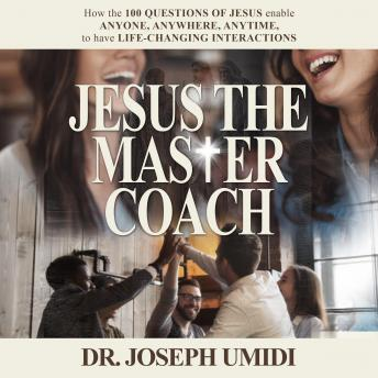 JESUS THE MASTER COACH: How the 100 Questions of Jesus enable ANYONE, ANYTIME, ANYWHERE, to have LIFE-CHANGING INTERACTIONS, Dr. Joseph Umidi, Joseph Umidi