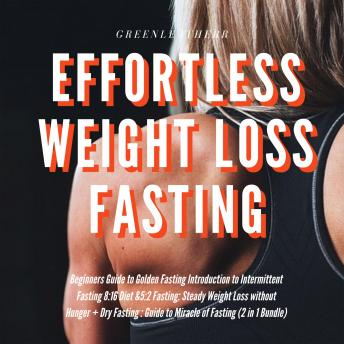 Effortless Weight Loss Fasting Beginners Guide to Golden Fasting  Introduction to Intermittent Fasting 8:16 Diet &5:2 Fasting Steady Weight Loss without Hunger + Dry Fasting : Guide to Miracle of Fast