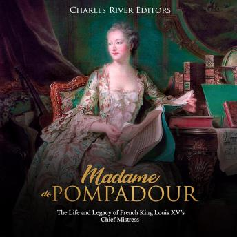 Madame de Pompadour: The Life and Legacy of French King Louis XV's Chief Mistress