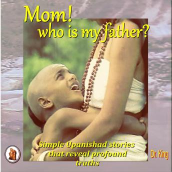 Mom! who is my father?: Simple Upanishad stories  that reveal  profound truths