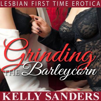 Grinding the Barleycorn: Lesbian First Time Erotica, Kelly Sanders