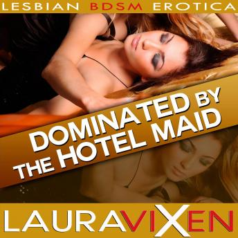 Dominated by the Hotel Maid: Lesbian BDSM Erotica, Audio book by Laura Vixen