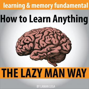 How to Learn Anything the Lazy Man Way: The Fundamental Of Learning And Memory