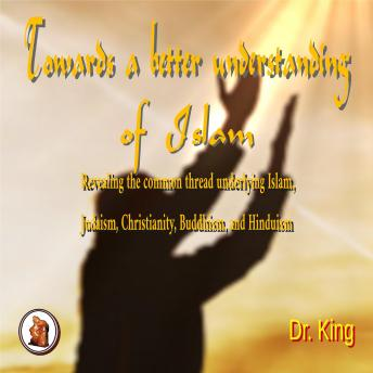 Download Towards a Better  Understanding  of Islam: Revealing  the common thread underlying Islam, Judaism, Christianity, Buddhism, and Hinduism by Dr .King