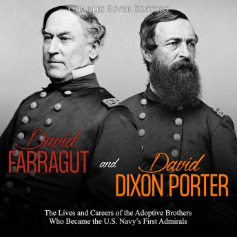 Download David Farragut and David Dixon Porter: The Lives and Careers of the Adoptive Brothers Who Became the U.S. Navy's First Admirals by Charles River Editors