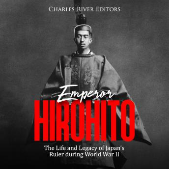 Emperor Hirohito: The Life and Legacy of Japan's Ruler during World War II