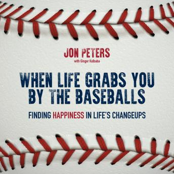 When Life Grabs You by the Baseballs: Finding Happiness in Life's Changeups, Jon Peters, Ginger Kolbaba, John Smoltz