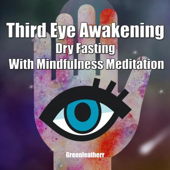 Third Eye Awakening Dry Fasting With Mindfulness Meditation: Beginner Guide Open 3rd Eye Chakra Pineal Gland Activation