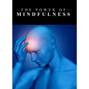 Power Of Mindfulness, The - Learn the Power of Controlling Your Thoughts and Emotions so that you can Live a more Meaningful and Empowered Life
