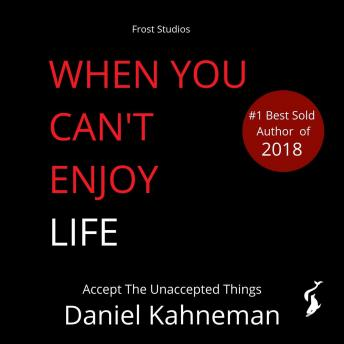 When You Can't Enjoy Life: Accept The Unaccepted Things, Daniel Kahneman