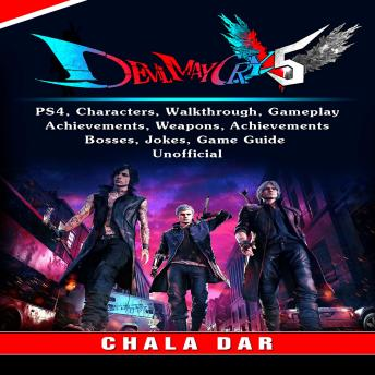 Devil May Cry 5 V, PS4, Characters, Walkthrough, Gameplay, Achievements, Weapons, Achievements, Bosses, Jokes, Game Guide Unofficial