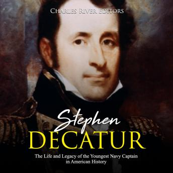 Stephen Decatur: The Life and Legacy of the Youngest Navy Captain in American History, Charles River Editors