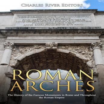 Roman Arches: The History of the Famous Monuments in Rome and Throughout the Roman Empire