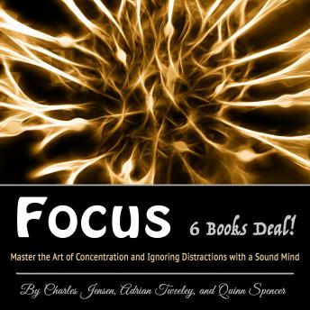 Focus: Master the Art of Concentration and Ignoring Distractions with a Sound Mind