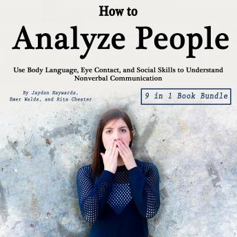How to Analyze People: Use Body Language, Eye Contact, and Social Skills to Understand Nonverbal Communication