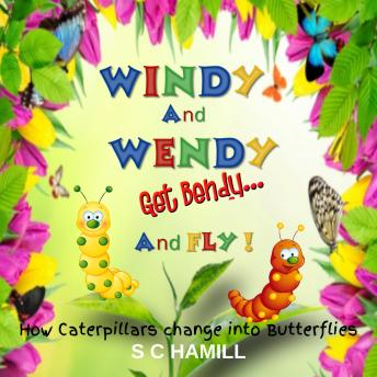 Windy And Wendy Get Bendy And Fly!: How Caterpillars change into Butterflies.
