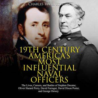 19th Century America's Most Influential Naval Officers: The Lives, Careers, and Battles of Stephen Decatur, Oliver Hazard Perry, David Farragut, David Dixon Porter, and George Dewey