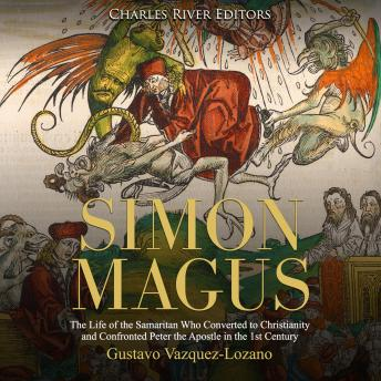 Simon Magus: The Life of the Samaritan Who Converted to Christianity and Confronted Peter the Apostle in the 1st Century, Gustavo Vazquez-Lozano, Charles River Editors