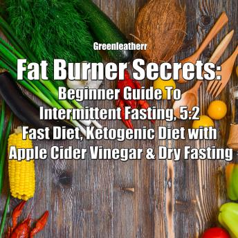 Fat Burner Secrets: Beginner Guide To Intermittent Fasting, 5:2 Fast Diet, Ketogenic Diet with Apple Cider Vinegar and Dry Fasting
