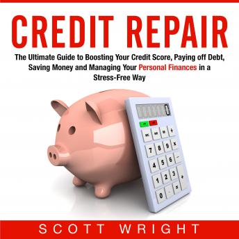 Credit Repair: The Ultimate Guide to Boosting Your Credit Score, Paying off Debt, Saving Money and Managing Your Personal Finances in a Stress-Free Way, Scott Wright