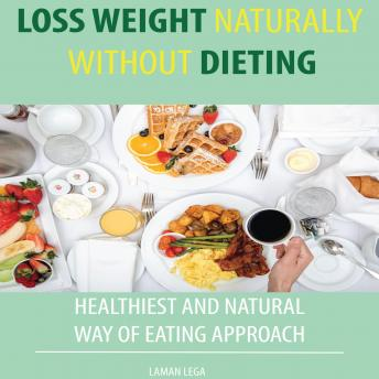 LOSS WEIGHT NATURALLY WITHOUT DIETING: HEALTHIEST AND NATURAL WAY OF EATING APPROACH