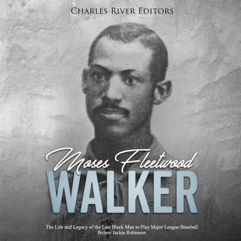 Moses Fleetwood Walker: The Life and Legacy of the Last Black Man to Play Major League Baseball Before Jackie Robinson, Charles River Editors