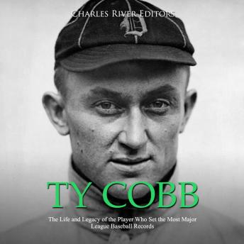 Ty Cobb: The Life and Legacy of the Player Who Set the Most Major League Baseball Records