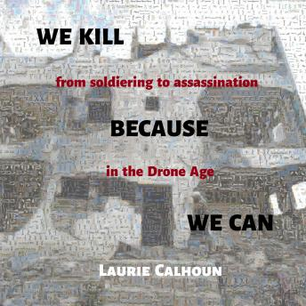 Download We Kill Because We Can: From Soldiering to Assassination in the Drone Age by Laurie Calhoun