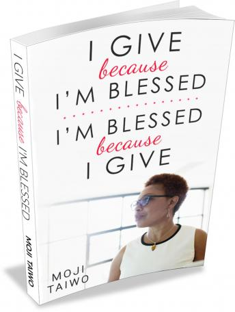 I Give because I'm Blessed - I'm Blessed because I Give: A Chronicle of An Immigrant's Journey, Moji Taiwo