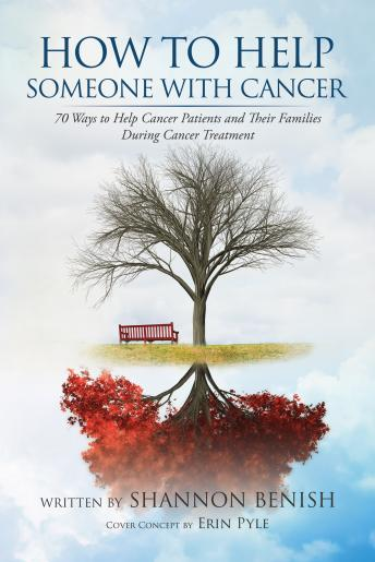 Download How To Help Someone With Cancer: 70 Ways to Help Cancer Patients and Their Families During Cancer Treatment by Shannon Benish