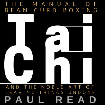 Manual Of Bean Curd Boxing: Tai Chi and the Noble Art of Leaving Things Undone, Paul Read