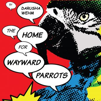Home For Wayward Parrots, Darusha Wehm